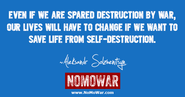 Even if we are spared destruction by war, our lives will have to change if we want to save life from self-destruction ~Aleksandr Solzhenitsyn