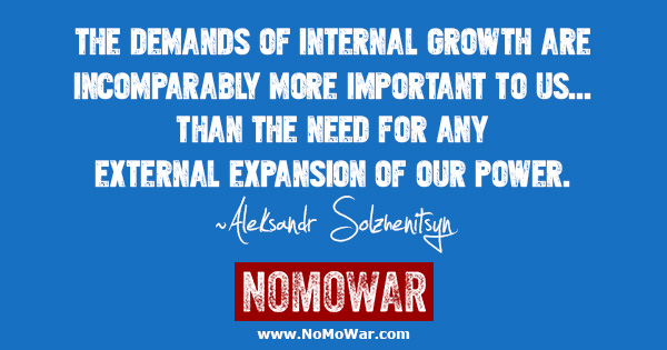 The demands of internal growth are incomparably more important to us than the need for any external expansion of our power ~Aleksandr Solzhenitsyn