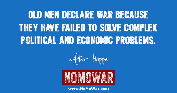 Old men declare war because they have failed to solve complex political and economic problems ~Arthur Hoppe